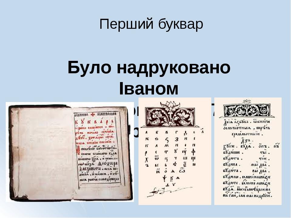 Було надруковано Іваном Федоровим у 1574 році Перший буквар