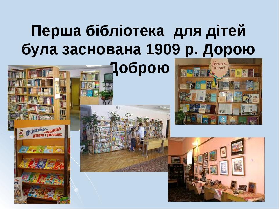 Перша бібліотека для дітей була заснована 1909 р. Дорою Доброю