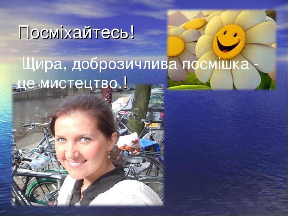 Посміхайтесь! Щира, доброзичлива посмішка - це мистецтво.!