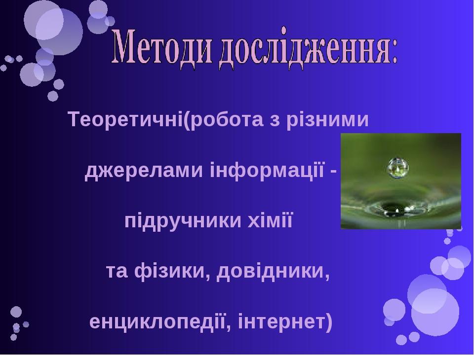 Теоретичні(робота з різними джерелами інформації - підручники хімії та фізики, довідники, енциклопедії, інтернет)