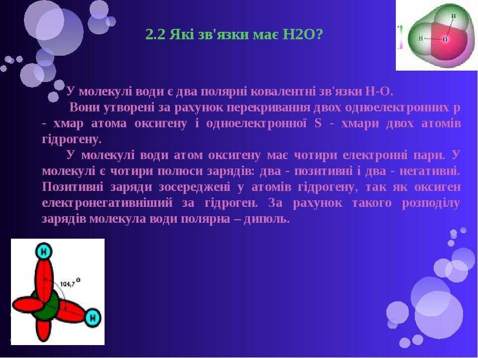 2.2 Які зв'язки має H2O? У молекулі води є два полярні ковалентні зв'язки Н-О. Вони утворені за рахунок перекривання двох одноелектронних р - хмар ...