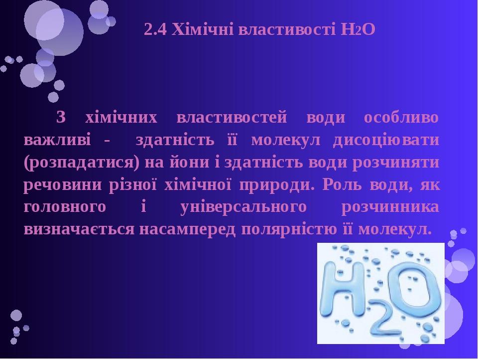 2.4 Хімічні властивості H2O З хімічних властивостей води особливо важливі - здатність її молекул дисоціювати (розпадатися) на йони і здатність води...