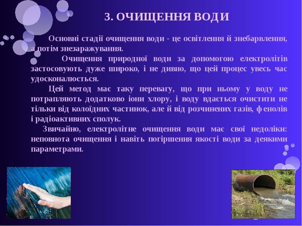 3. ОЧИЩЕННЯ ВОДИ Основні стадії очищення води - це освітлення й знебарвлення, а потім знезаражування. Очищення природної води за допомогою електрол...