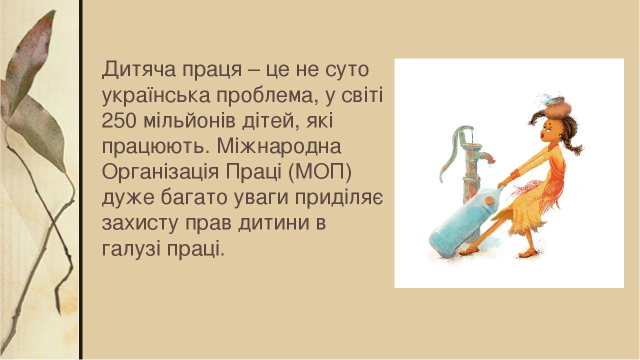 Дитяча праця – це не суто українська проблема, у світі 250 мільйонів дітей, які працюють. Міжнародна Організація Праці (МОП) дуже багато уваги прид...