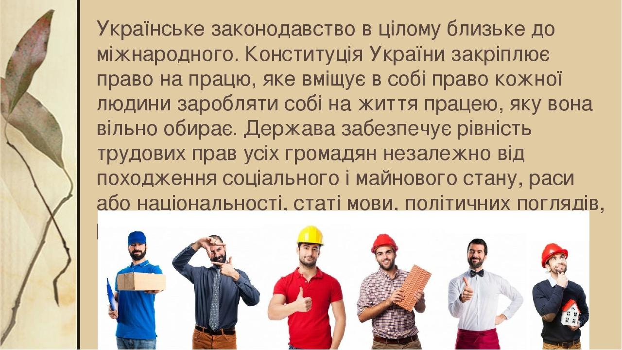 Українське законодавство в цілому близьке до міжнародного. Конституція України закріплює право на працю, яке вміщує в собі право кожної людини заро...