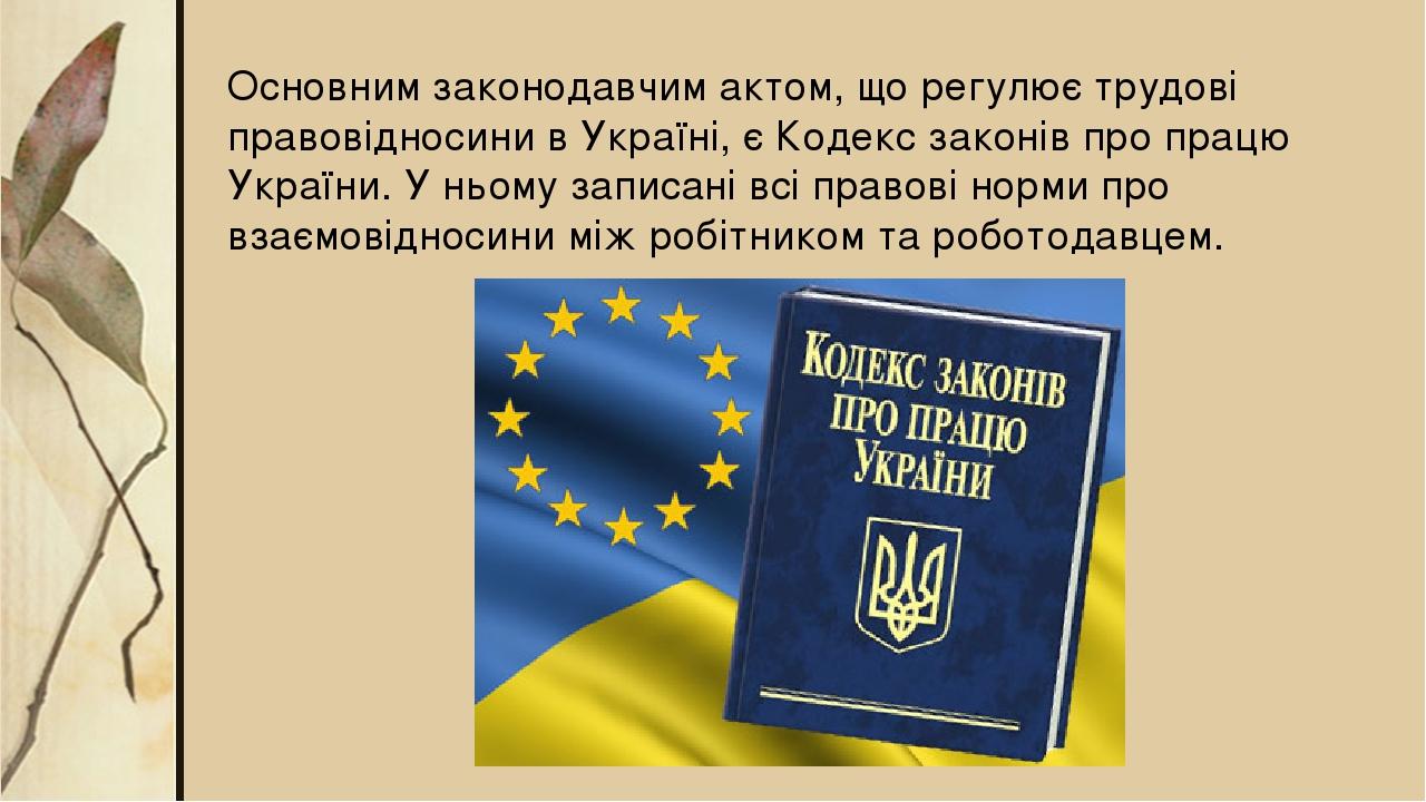 Основним законодавчим актом, що регулює трудові правовідносини в Україні, є Кодекс законів про працю України. У ньому записані всі правові норми пр...