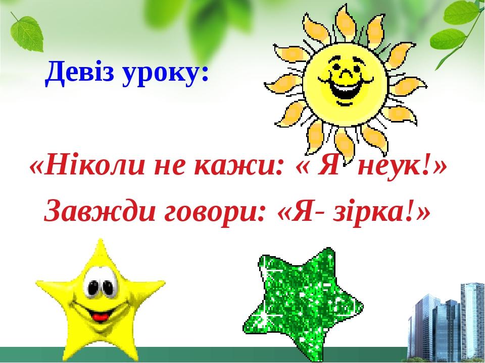 Девіз уроку: «Ніколи не кажи: « Я неук!» Завжди говори: «Я- зірка!»