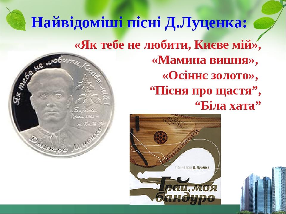"""Найвідоміші пісні Д.Луценка: «Як тебе не любити, Києве мій», «Мамина вишня», «Осіннє золото», """"Пісня про щастя"""", """"Біла хата"""""""