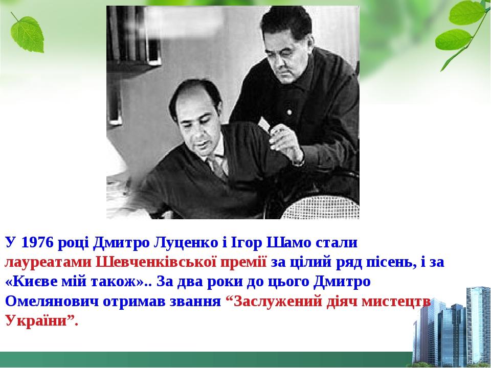 У 1976 році Дмитро Луценко і Ігор Шамо стали лауреатами Шевченківської премії за цілий ряд пісень, і за «Києве мій також».. За два роки до цього Дм...