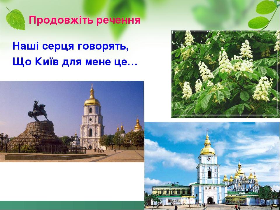 Продовжіть речення Наші серця говорять, Що Київ для мене це…
