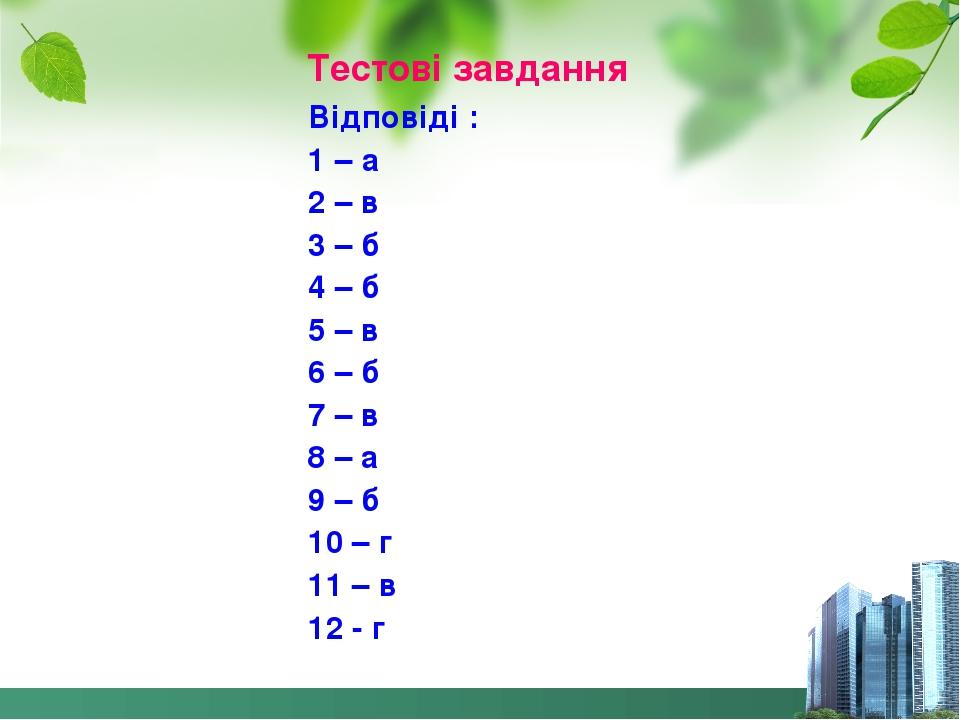 Тестові завдання Відповіді : 1 – а 2 – в 3 – б 4 – б 5 – в 6 – б 7 – в 8 – а 9 – б 10 – г 11 – в 12 - г