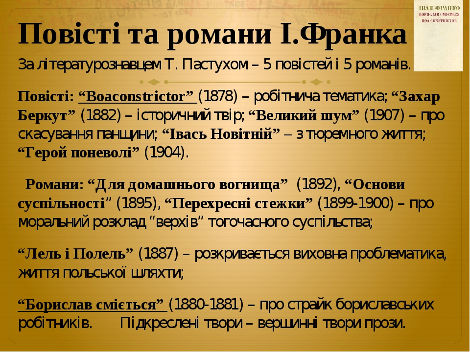 """Повісті та романи І.Франка За літературознавцем Т. Пастухом – 5 повістей і 5 романів. Повісті: """"Boaconstrictor"""" (1878) – робітнича тематика; """"Захар..."""