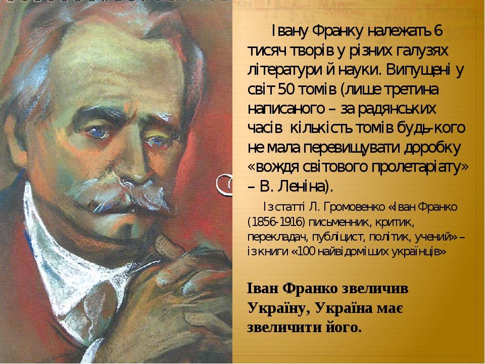 Івану Франку належать 6 тисяч творів у різних галузях літератури й науки. Випущені у світ 50 томів (лише третина написаного – за радянських часів к...