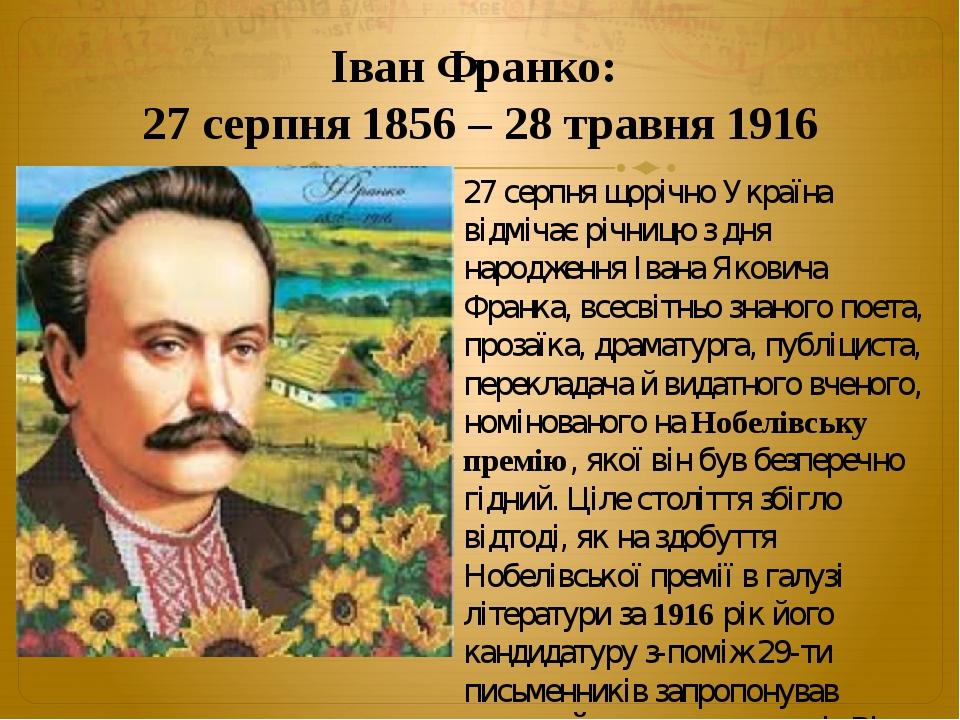 Іван Франко: 27 серпня 1856 – 28 травня 1916 27 серпня щорічно Україна відмічає річницю з дня народження Івана Яковича Франка, всесвітньо знаного п...