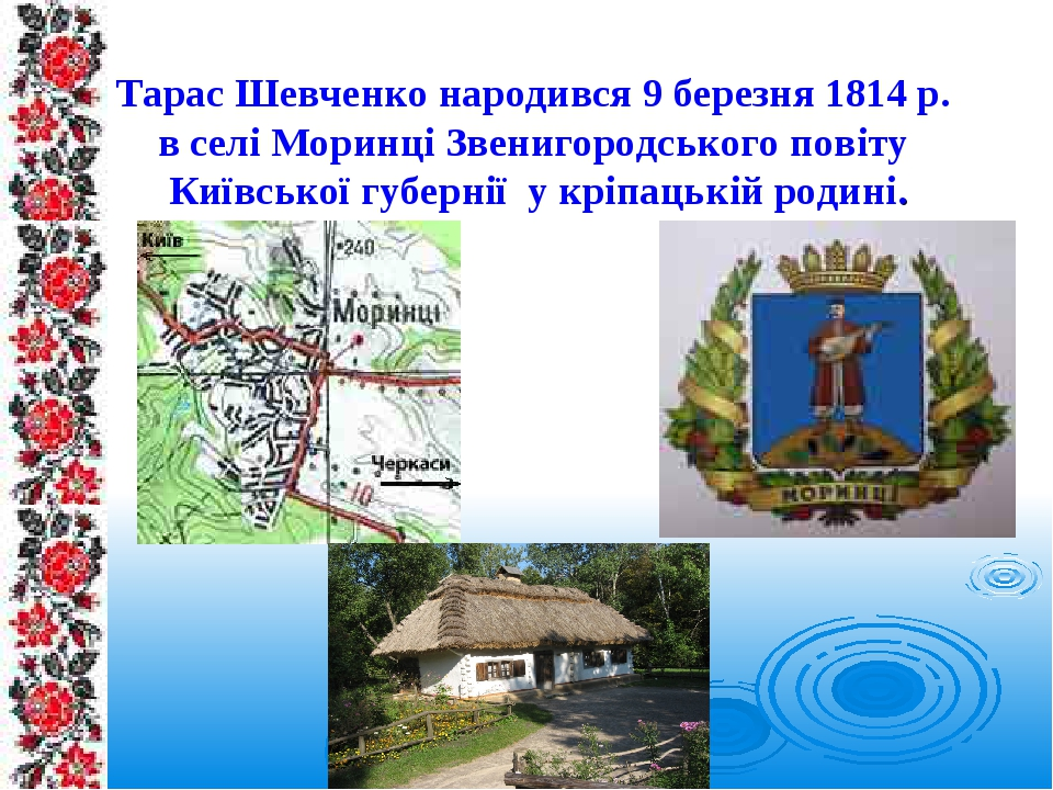 Тарас Шевченко народився 9 березня 1814 р. в селі Моринці Звенигородського повіту Київської губернії у кріпацькій родині.