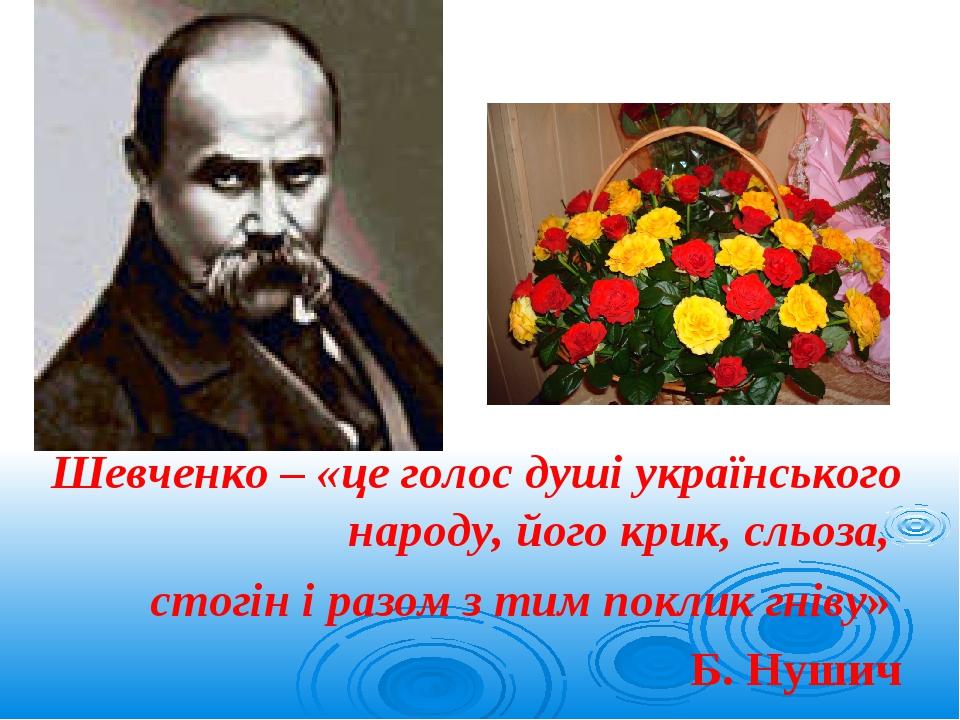 Шевченко – «це голос душі українського народу, його крик, сльоза, стогін і разом з тим поклик гніву» Б. Нушич