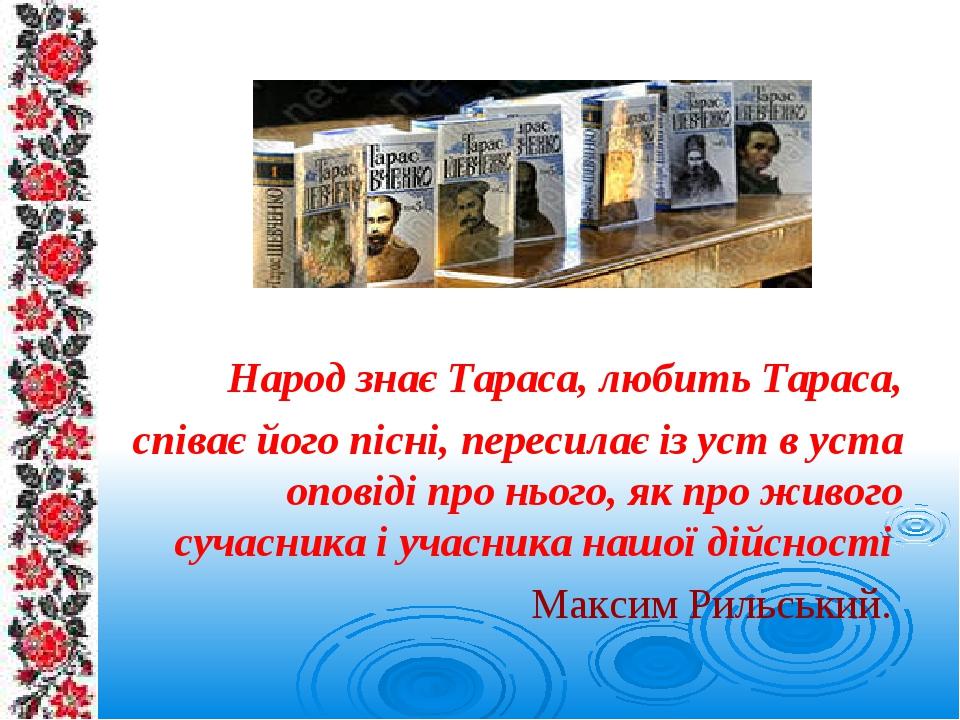 Народ знає Тараса, любить Тараса, співає його пісні, пересилає із уст в уста оповіді про нього, як про живого сучасника і учасника нашої дійсності ...