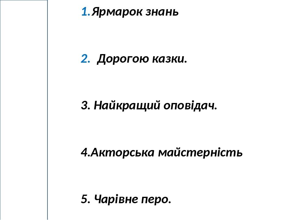 Ярмарок знань Дорогою казки. 3. Найкращий оповідач. 4.Акторська майстерність 5. Чарівне перо. м А Р Ш Р У Т К В Е С Т у