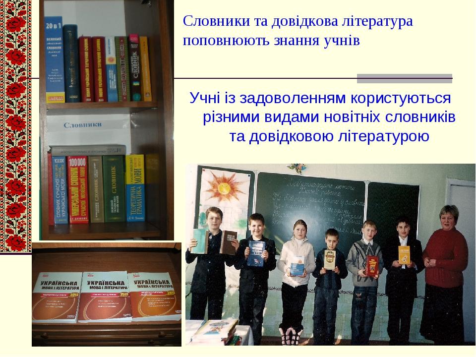 Словники та довідкова література поповнюють знання учнів Учні із задоволенням користуються різними видами новітніх словників та довідковою літературою