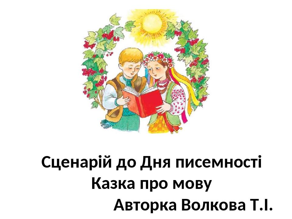 Сценарій до Дня писемності Казка про мову Авторка Волкова Т.І.