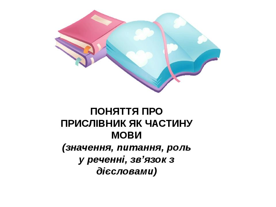 ПОНЯТТЯ ПРО ПРИСЛІВНИК ЯК ЧАСТИНУ МОВИ (значення, питання, роль у реченні, зв'язок з дієсловами)