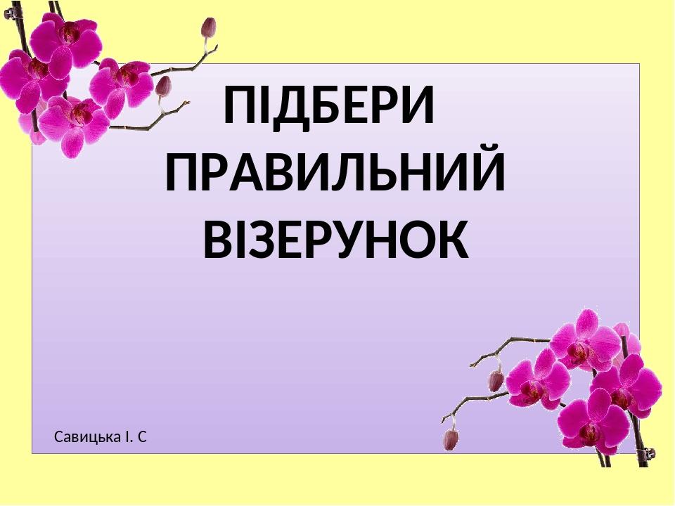 ПІДБЕРИ ПРАВИЛЬНИЙ ВІЗЕРУНОК Савицька І. С