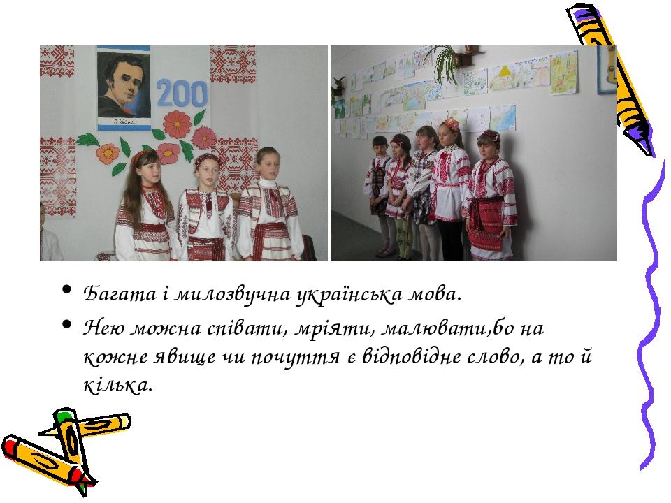 Багата і милозвучна українська мова. Нею можна співати, мріяти, малювати,бо на кожне явище чи почуття є відповідне слово, а то й кілька.