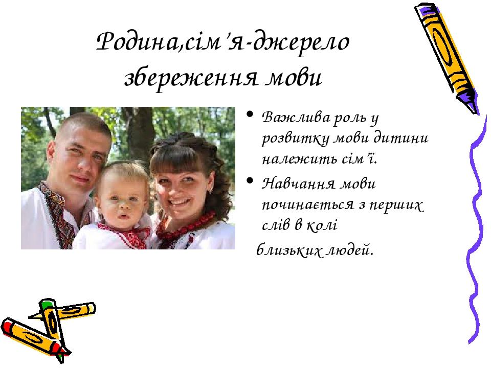 Родина,сім'я-джерело збереження мови Важлива роль у розвитку мови дитини належить сім'ї. Навчання мови починається з перших слів в колі близьких лю...