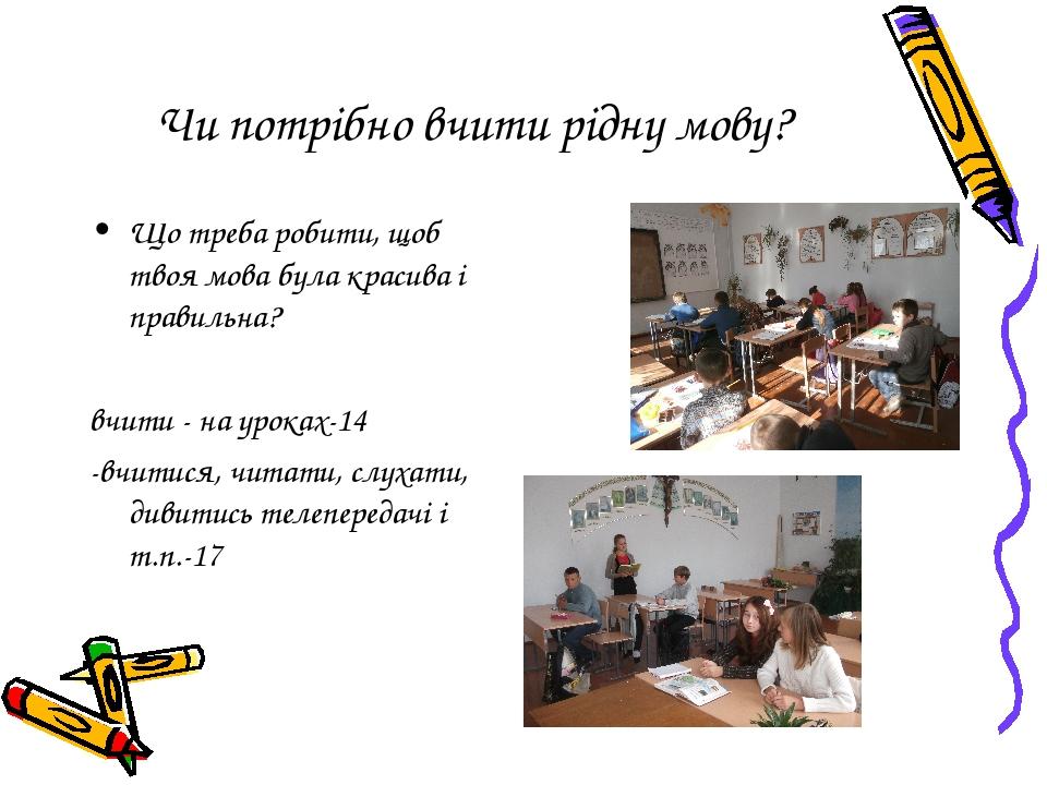 Чи потрібно вчити рідну мову? Що треба робити, щоб твоя мова була красива і правильна? вчити - на уроках-14 -вчитися, читати, слухати, дивитись тел...