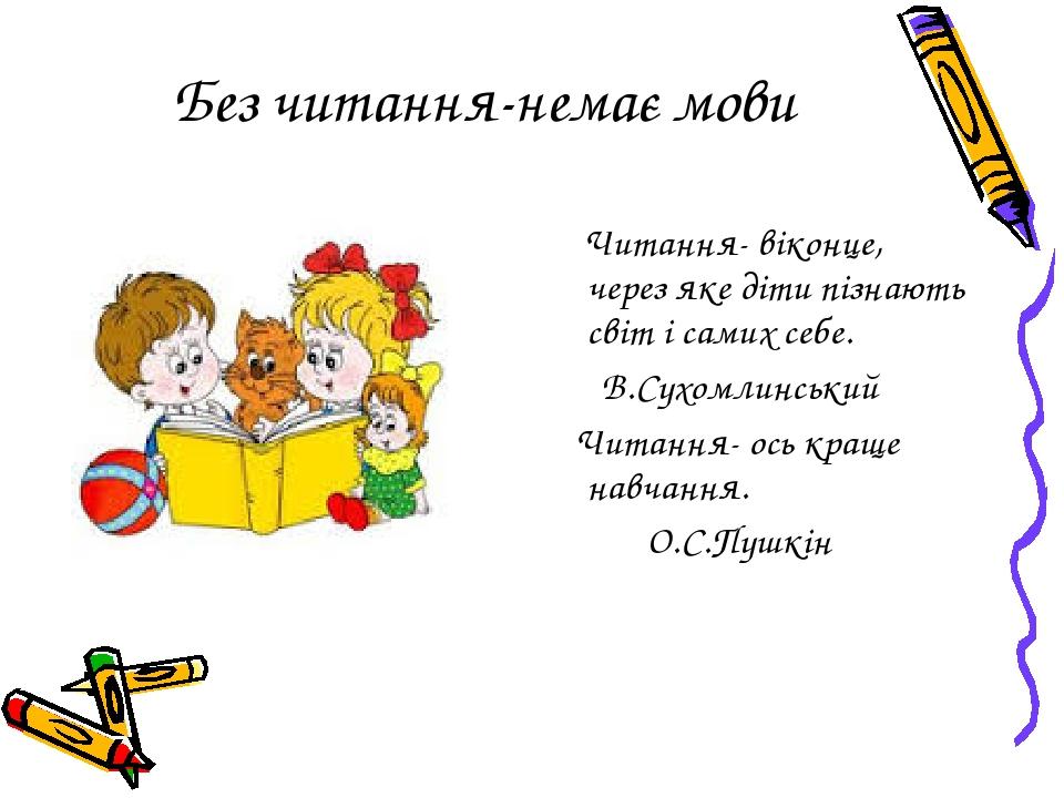 Без читання-немає мови Читання- віконце, через яке діти пізнають світ і самих себе. В.Сухомлинський Читання- ось краще навчання. О.С.Пушкін