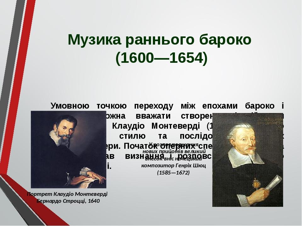 Музика раннього бароко (1600—1654) Умовною точкою переходу між епохами бароко і ренесансу можна вважати створення італійським композитором Клаудіо ...