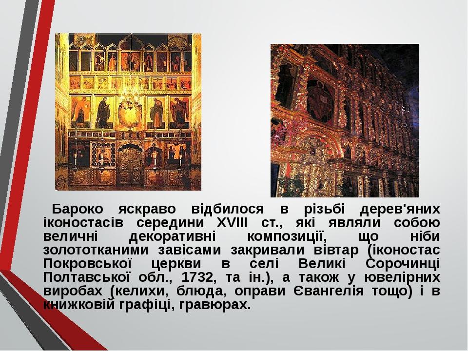 Бароко яскраво відбилося в різьбі дерев'яних іконостасів середини XVIII ст., які являли собою величні декоративні композиції, що ніби золототканими...