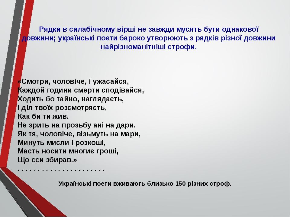 Рядки в силабічному вірші не завжди мусять бути однакової довжини; українські поети бароко утворюють з рядків різної довжини найрізноманітніші стро...