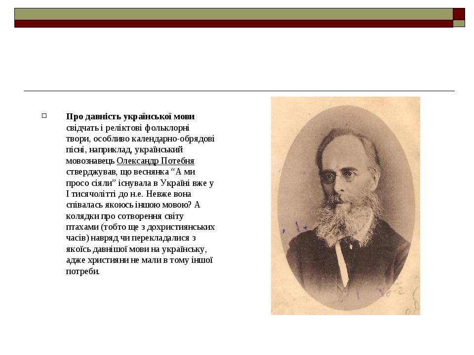 Про давність української мови свідчать і реліктові фольклорні твори, особливо календарно-обрядові пісні, наприклад, український мовознавець Олексан...