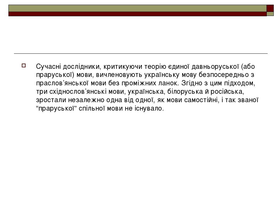 Сучасні дослідники, критикуючи теорію єдиної давньоруської (або праруської) мови, вичленовують українську мову безпосередньо з праслов'янської мови...