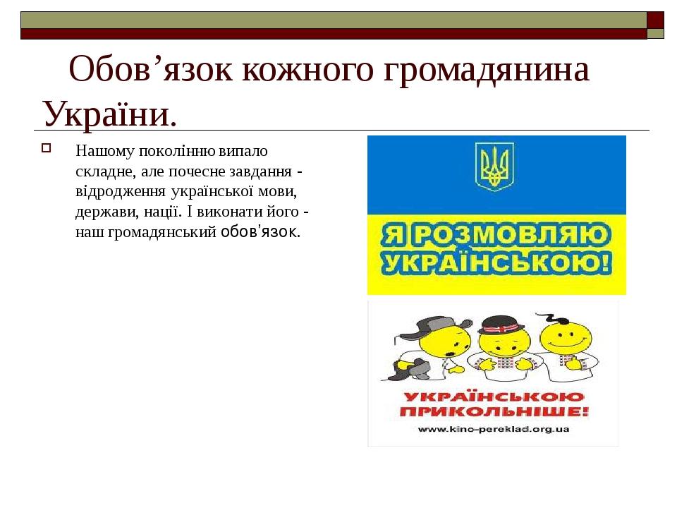 Обов'язок кожного громадянина України. Нашому поколінню випало складне, але почесне завдання - відродження української мови, держави, нації. І вико...