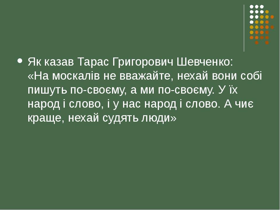 Як казав Тарас Григорович Шевченко: «На москалів не вважайте, нехай вони собі пишуть по-своєму, а ми по-своєму. У їх народ і слово, і у нас народ і...
