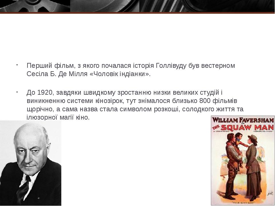 Перший фільм, з якого почалася історія Голлівуду буввестерном Сесіла Б. Де Мілля «Чоловік індіанки». До1920, завдяки швидкому зростанню низки вел...