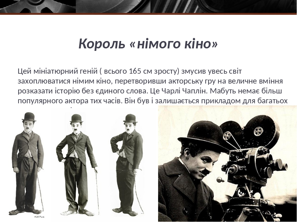 Король «німого кіно» Цей мініатюрний геній ( всього 165 см зросту) змусив увесь світ захоплюватися німим кіно, перетворивши акторську гру на величн...