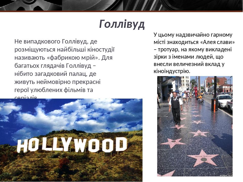 Голлівуд Не випадкового Голлівуд, де розміщуються найбільші кіностудії називають «фабрикою мрій». Для багатьох глядачів Голлівуд – нібито загадкови...