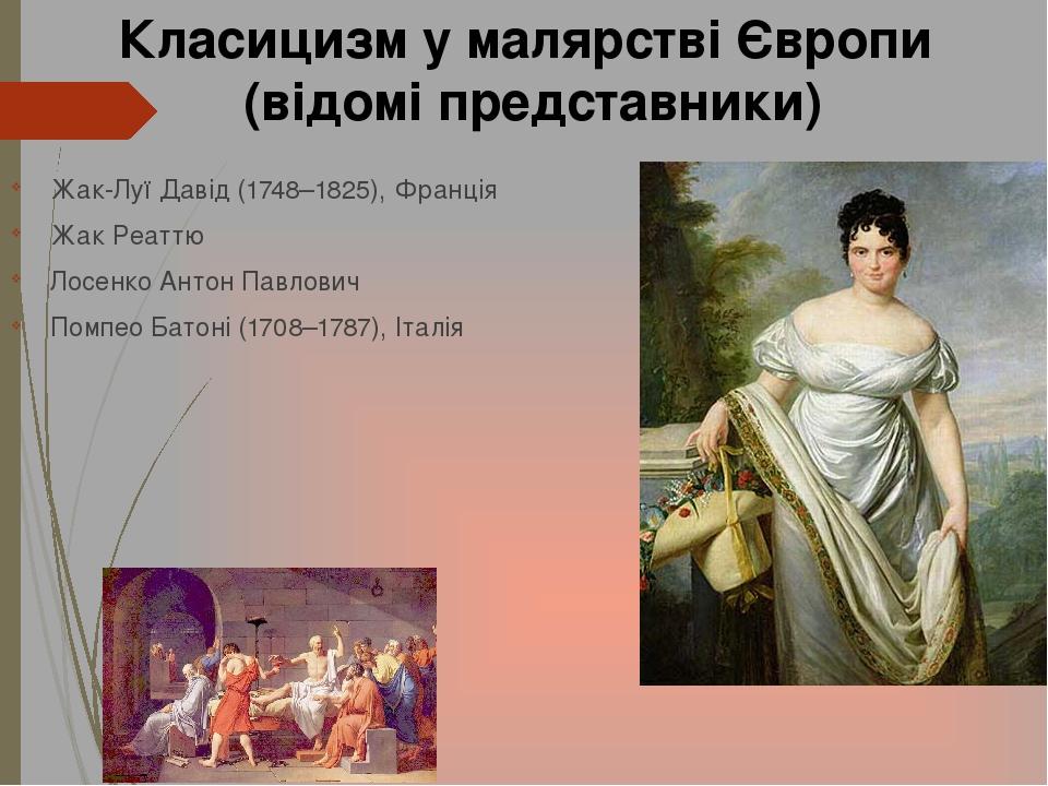 Жак-Луї Давід (1748–1825), Франція Жак Реаттю Лосенко Антон Павлович Помпео Батоні (1708–1787), Італія Класицизм у малярстві Європи (відомі предста...
