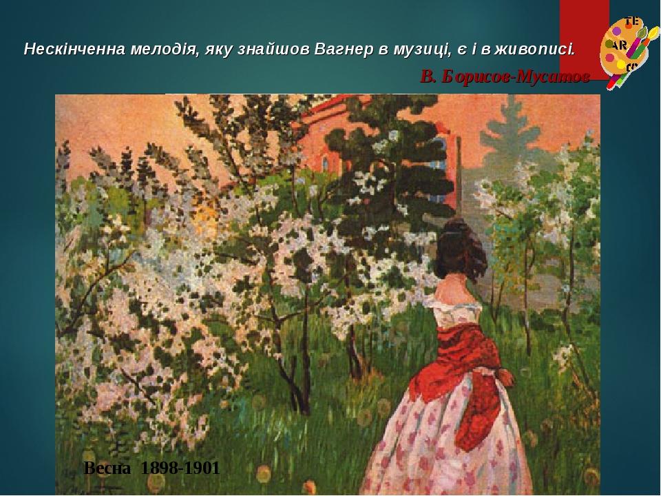 Водоем 1902 Нескінченна мелодія, яку знайшов Вагнер в музиці, є і в живописі. В. Борисов-Мусатов Куст орешника 1905 Весна 1898-1901