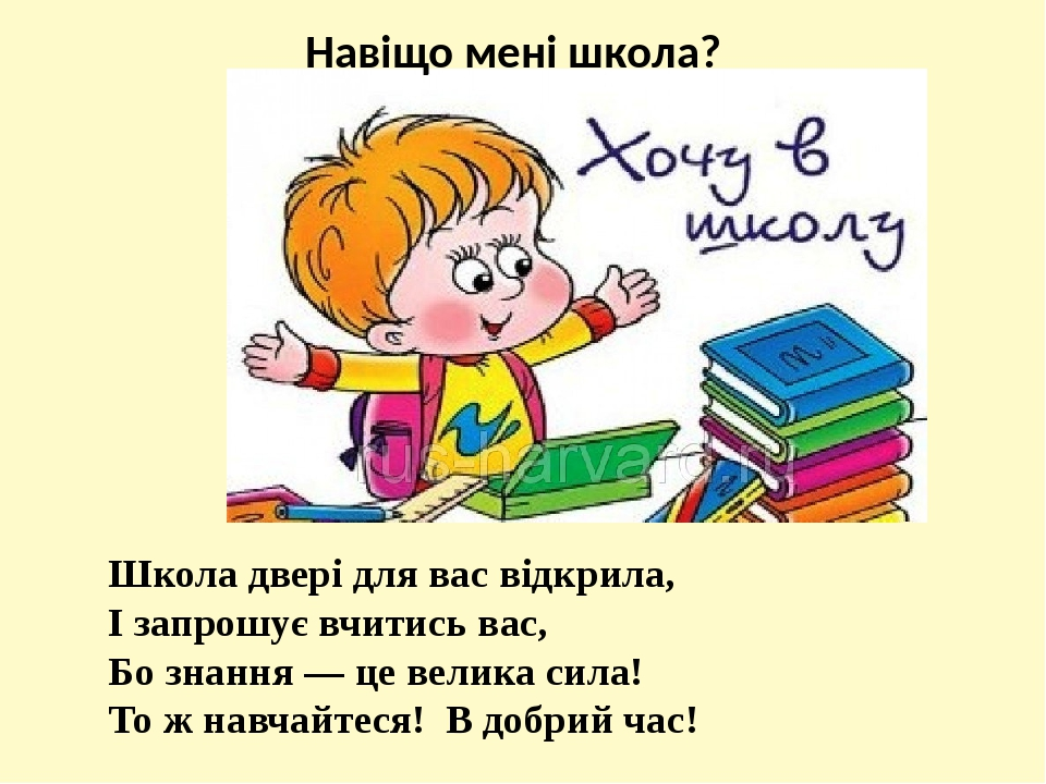 Навіщо мені школа? Школа двері для вас відкрила, І запрошує вчитись вас, Бо знання — це велика сила! То ж навчайтеся! В добрий час!