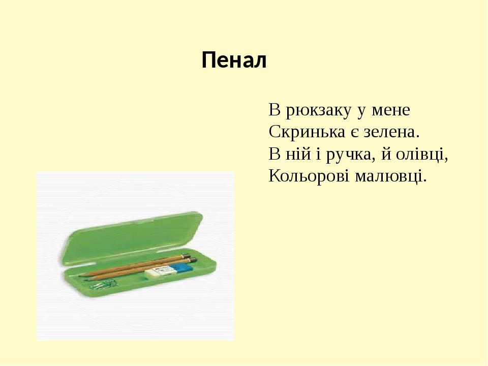 Пенал В рюкзаку у мене Скринька є зелена. В ній і ручка, й олівці, Кольорові малювці.