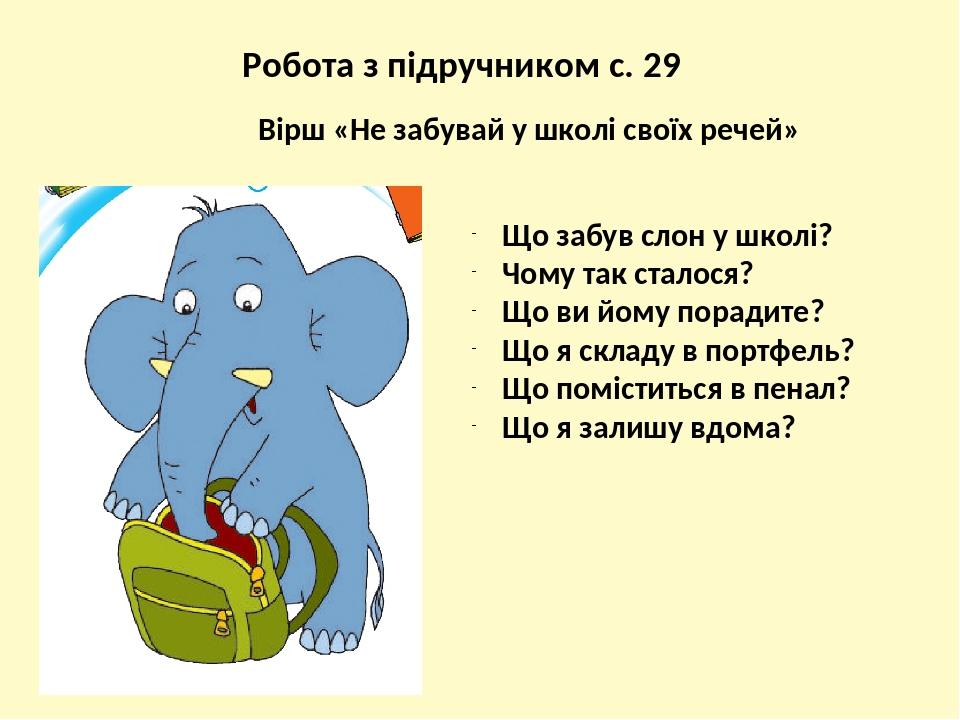 Робота з підручником с. 29 Що забув слон у школі? Чому так сталося? Що ви йому порадите? Що я складу в портфель? Що поміститься в пенал? Що я залиш...