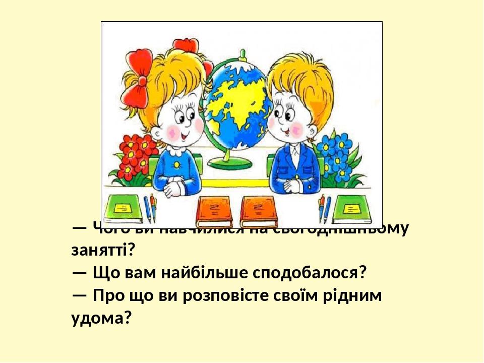 — Чого ви навчилися на сьогоднішньому занятті? — Що вам найбільше сподобалося? — Про що ви розповісте своїм рідним удома?