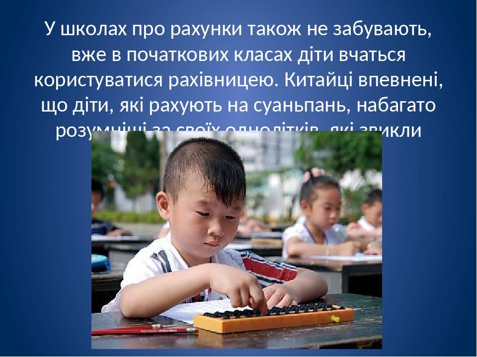 У школах про рахунки також не забувають, вже в початкових класах діти вчаться користуватися рахівницею. Китайці впевнені, що діти, які рахують на с...