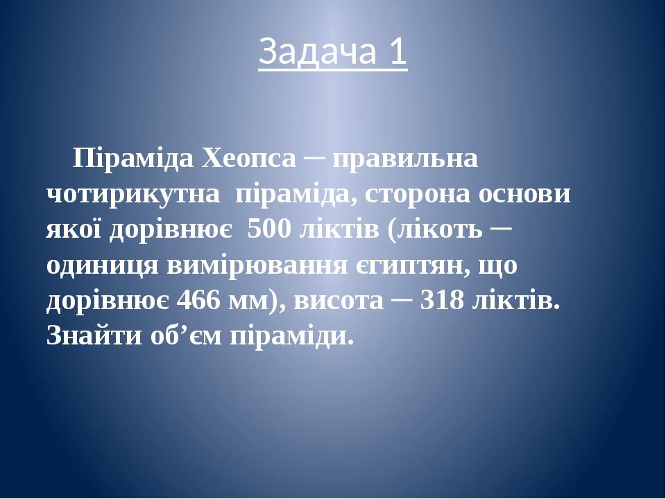 Задача 1 Піраміда Хеопса ─ правильна чотирикутна піраміда, сторона основи якої дорівнює 500 ліктів (лікоть ─ одиниця вимірювання єгиптян, що дорівн...
