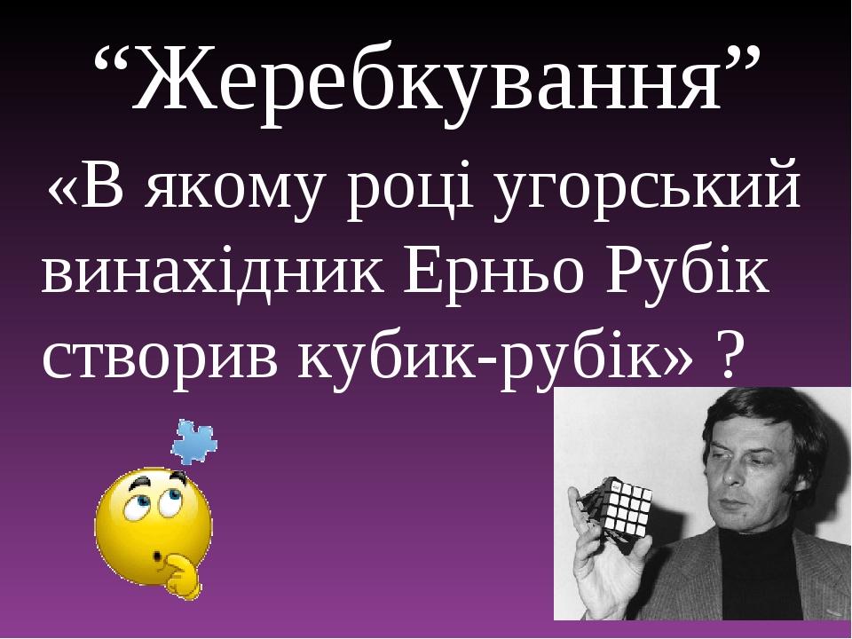 """""""Жеребкування"""" «В якому році угорський винахідник Ерньо Рубік створив кубик-рубік» ?"""