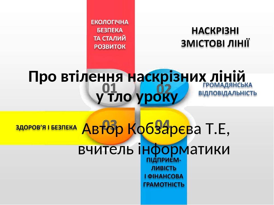 Про втілення наскрізних ліній у тло уроку Автор Кобзарєва Т.Е, вчитель інформатики